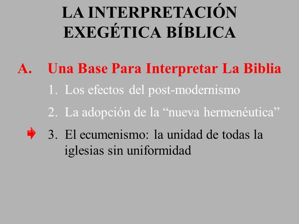 LA INTERPRETACIÓN EXEGÉTICA BÍBLICA A. Una Base Para Interpretar La Biblia 1. Los efectos del post-modernismo 2. La adopción de la nueva hermenéutica