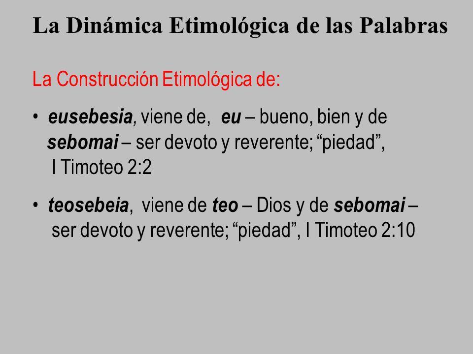 La Dinámica Etimológica de las Palabras La Construcción Etimológica de: eusebesia, viene de, eu – bueno, bien y de sebomai – ser devoto y reverente; p