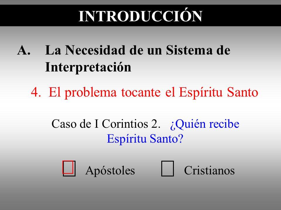 A.La Necesidad de un Sistema de Interpretación INTRODUCCIÓN Caso de I Corintios 2. ¿Quién recibe Espíritu Santo? INTRODUCCIÓN ApóstolesCristianos 4. E
