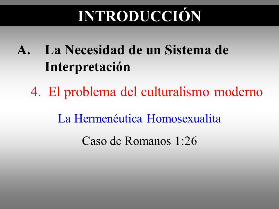 A.La Necesidad de un Sistema de Interpretación 4. El problema del culturalismo moderno INTRODUCCIÓN La Hermenéutica Homosexualita Caso de Romanos 1:26