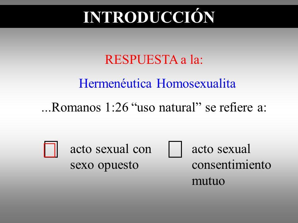 INTRODUCCIÓN RESPUESTA a la: Hermenéutica Homosexualita...Romanos 1:26 uso natural se refiere a: INTRODUCCIÓN acto sexual con sexo opuesto acto sexual