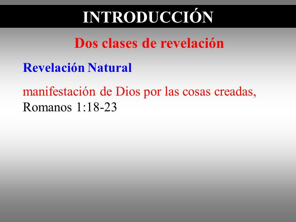 INTRODUCCIÓN Dos clases de revelación Revelación Natural manifestación de Dios por las cosas creadas, Romanos 1:18-23