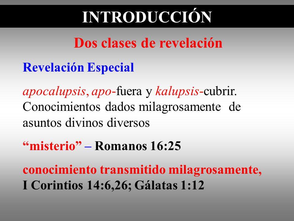 INTRODUCCIÓN Dos clases de revelación Revelación Especial apocalupsis, apo-fuera y kalupsis-cubrir. Conocimientos dados milagrosamente de asuntos divi