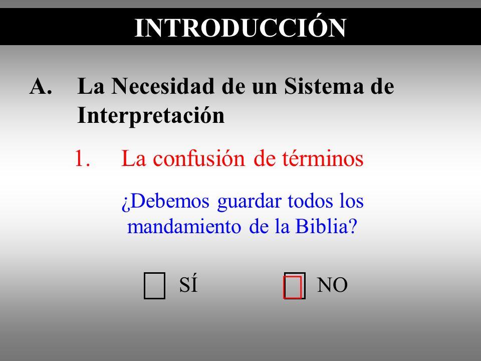 A.La Necesidad de un Sistema de Interpretación 1.La confusión de términos ¿Debemos guardar todos los mandamiento de la Biblia? INTRODUCCIÓN SÍNO