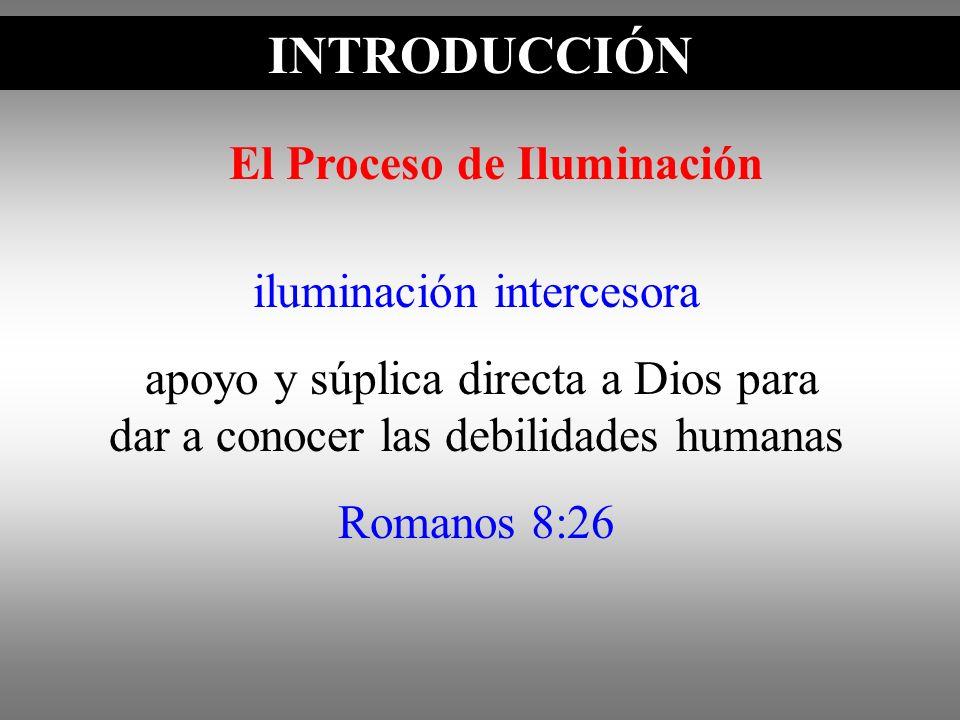 INTRODUCCIÓN iluminación intercesora apoyo y súplica directa a Dios para dar a conocer las debilidades humanas Romanos 8:26 El Proceso de Iluminación