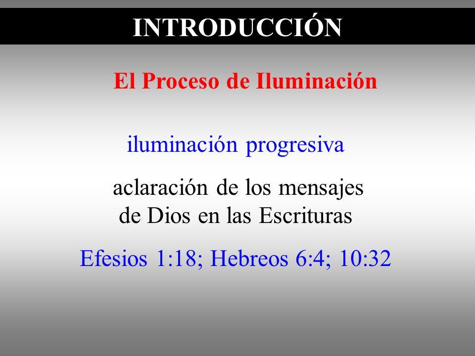 INTRODUCCIÓN iluminación progresiva aclaración de los mensajes de Dios en las Escrituras Efesios 1:18; Hebreos 6:4; 10:32 El Proceso de Iluminación