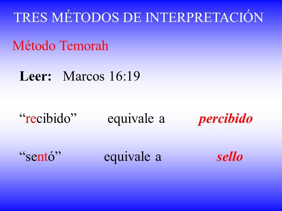 TRES MÉTODOS DE INTERPRETACIÓN Método Temorah Leer: Marcos 16:19 recibido equivale a percibido sentó equivale asello