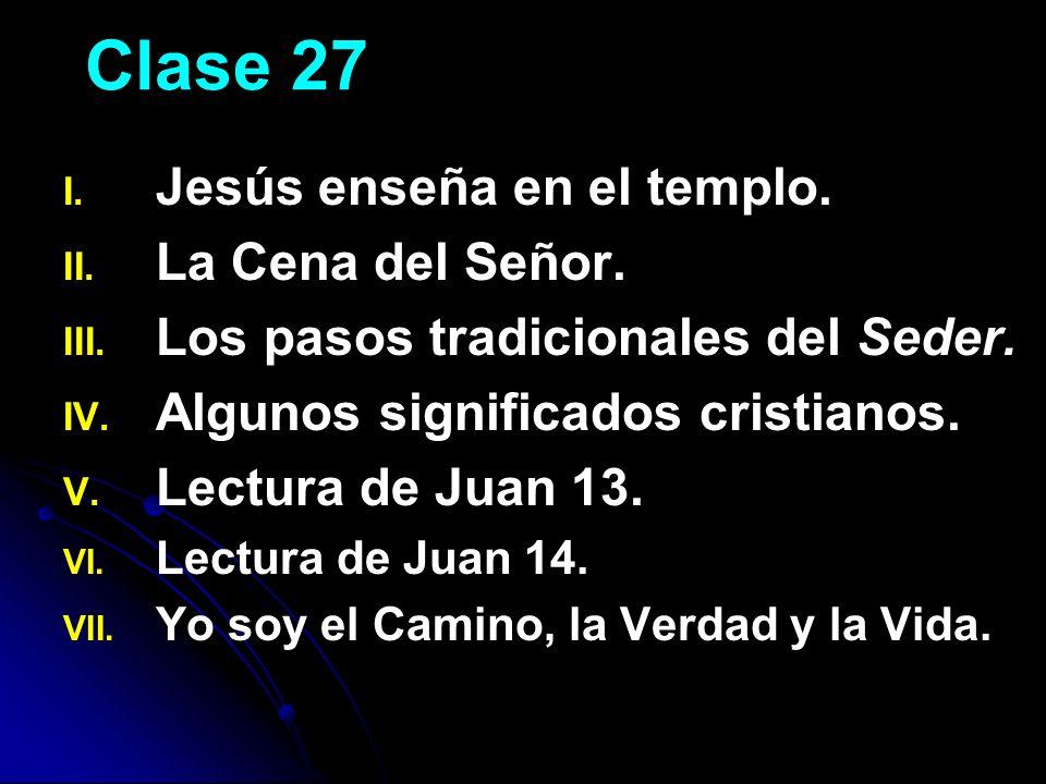 Clase 27 I. I. Jesús enseña en el templo. II. II. La Cena del Señor. III. III. Los pasos tradicionales del Seder. IV. IV. Algunos significados cristia