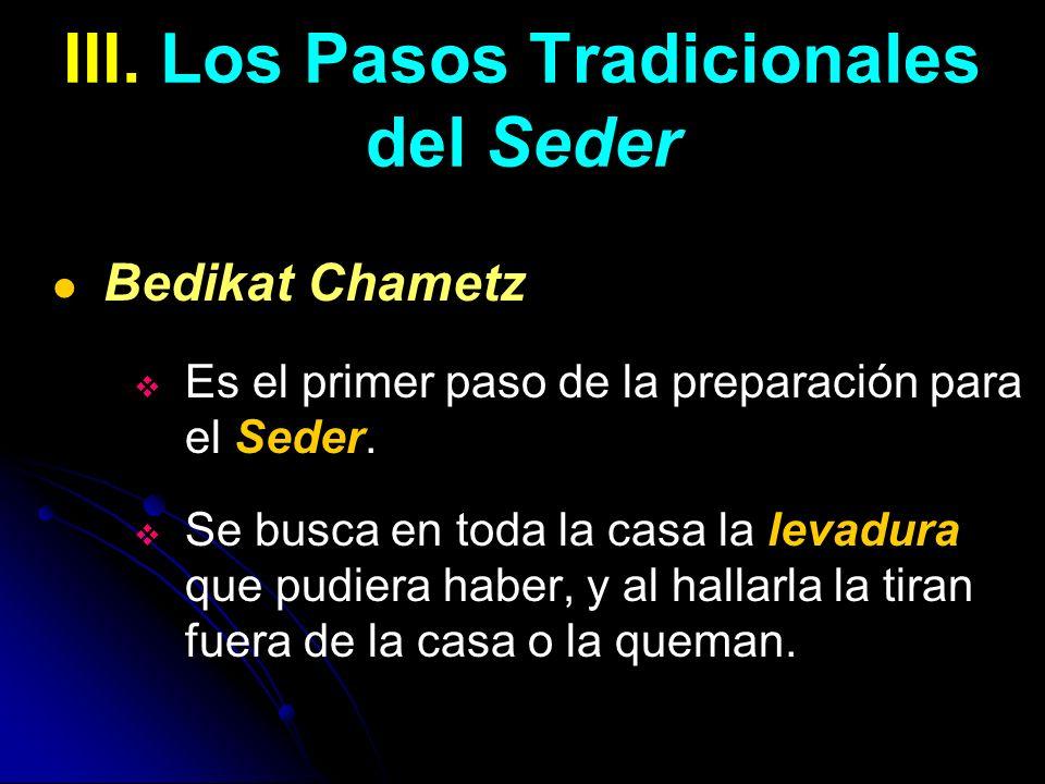 III. Los Pasos Tradicionales del Seder Bedikat Chametz Es el primer paso de la preparación para el Seder. Se busca en toda la casa la levadura que pud