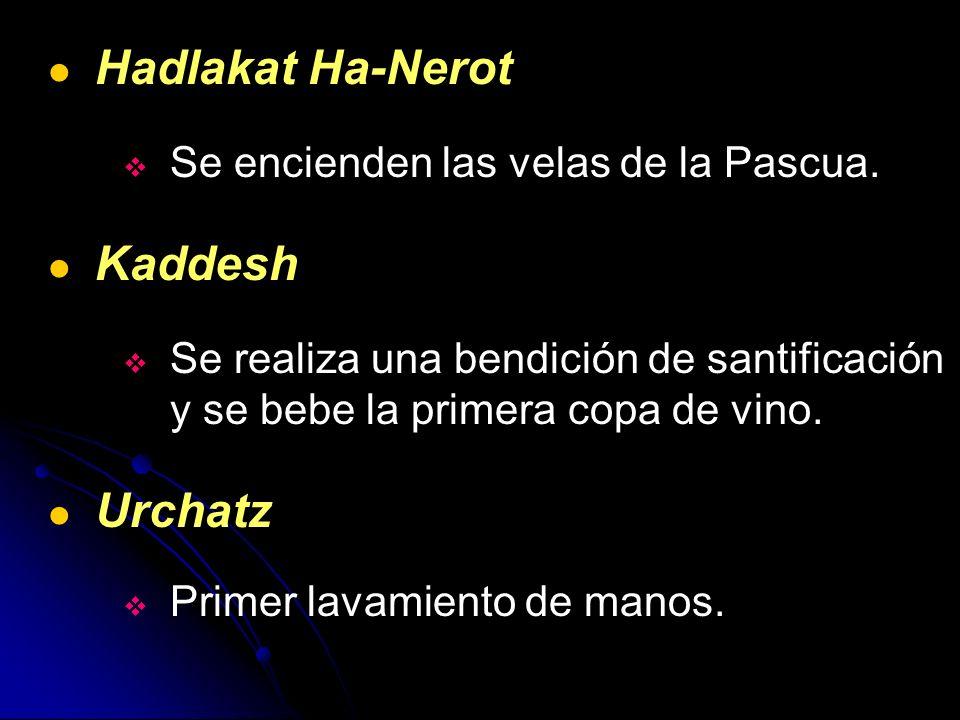 Hadlakat Ha-Nerot Se encienden las velas de la Pascua. Kaddesh Se realiza una bendición de santificación y se bebe la primera copa de vino. Urchatz Pr