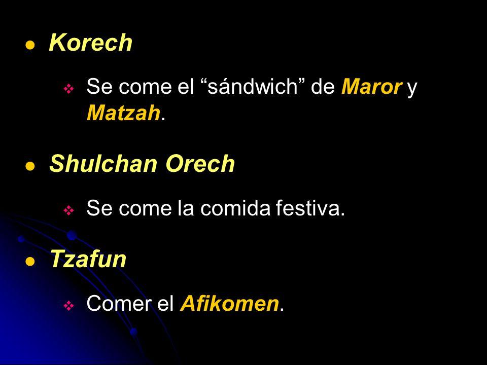 Korech Se come el sándwich de Maror y Matzah. Shulchan Orech Se come la comida festiva. Tzafun Comer el Afikomen.