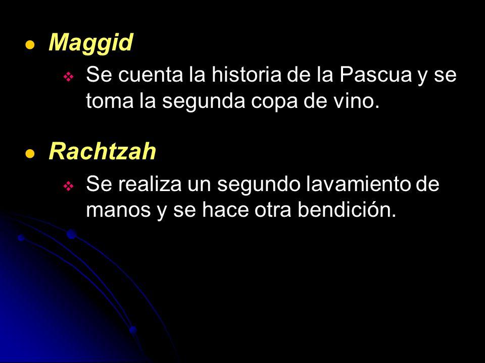 Maggid Se cuenta la historia de la Pascua y se toma la segunda copa de vino. Rachtzah Se realiza un segundo lavamiento de manos y se hace otra bendici