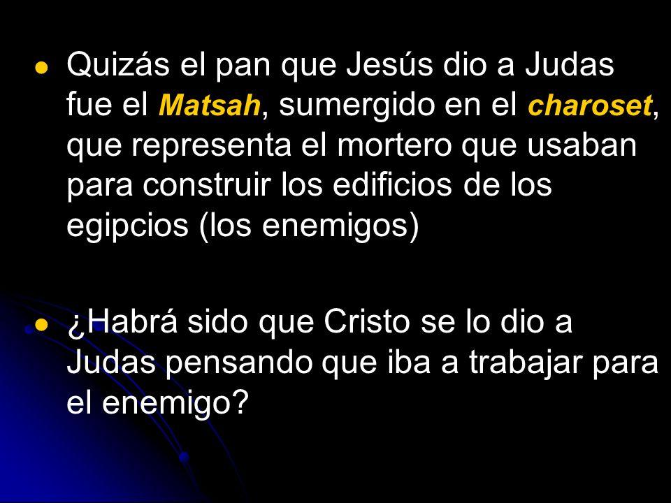 Quizás el pan que Jesús dio a Judas fue el Matsah, sumergido en el charoset, que representa el mortero que usaban para construir los edificios de los
