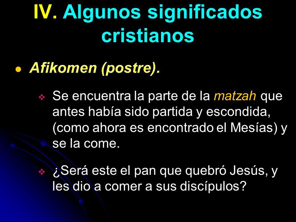 IV. Algunos significados cristianos Afikomen (postre). Se encuentra la parte de la matzah que antes había sido partida y escondida, (como ahora es enc