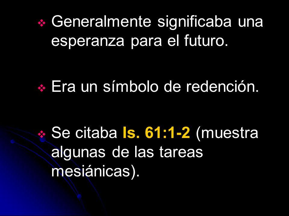 Generalmente significaba una esperanza para el futuro. Era un símbolo de redención. Se citaba Is. 61:1-2 (muestra algunas de las tareas mesiánicas).