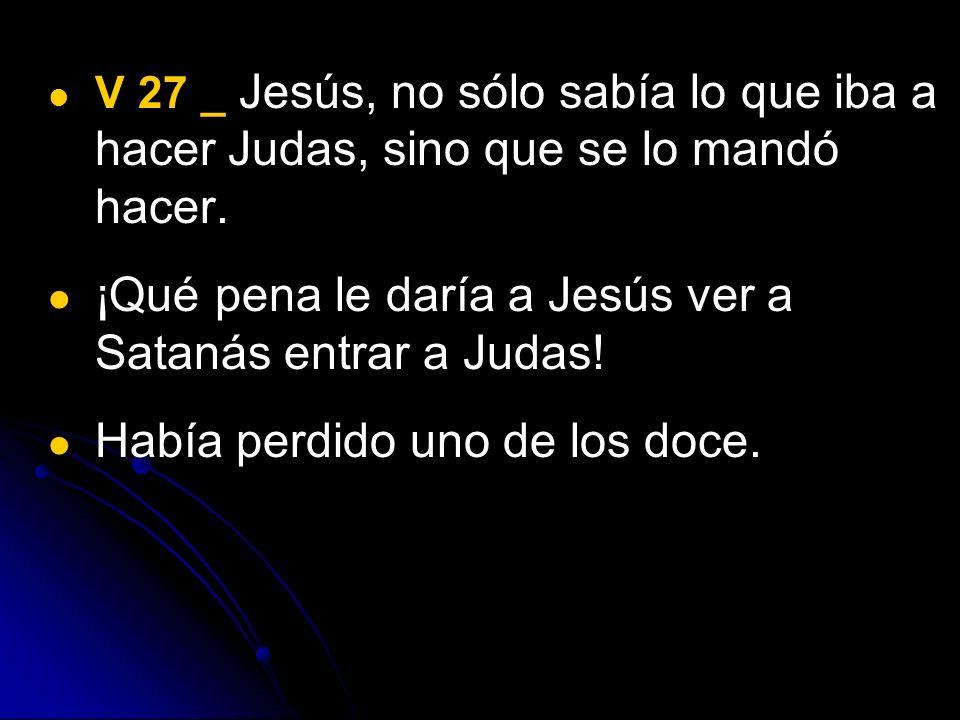 V 27 _ Jesús, no sólo sabía lo que iba a hacer Judas, sino que se lo mandó hacer. ¡Qué pena le daría a Jesús ver a Satanás entrar a Judas! Había perdi