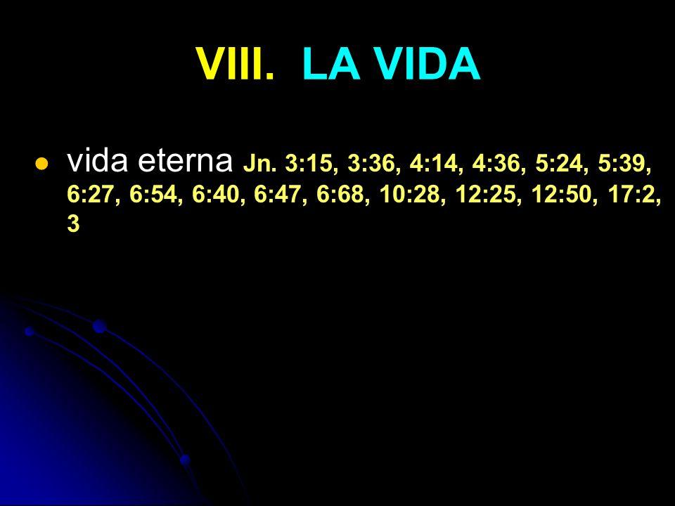 VIII. LA VIDA vida eterna Jn. 3:15, 3:36, 4:14, 4:36, 5:24, 5:39, 6:27, 6:54, 6:40, 6:47, 6:68, 10:28, 12:25, 12:50, 17:2, 3