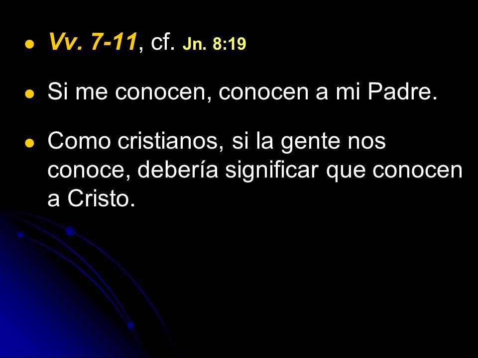Vv. 7-11, cf. Jn. 8:19 Si me conocen, conocen a mi Padre. Como cristianos, si la gente nos conoce, debería significar que conocen a Cristo.