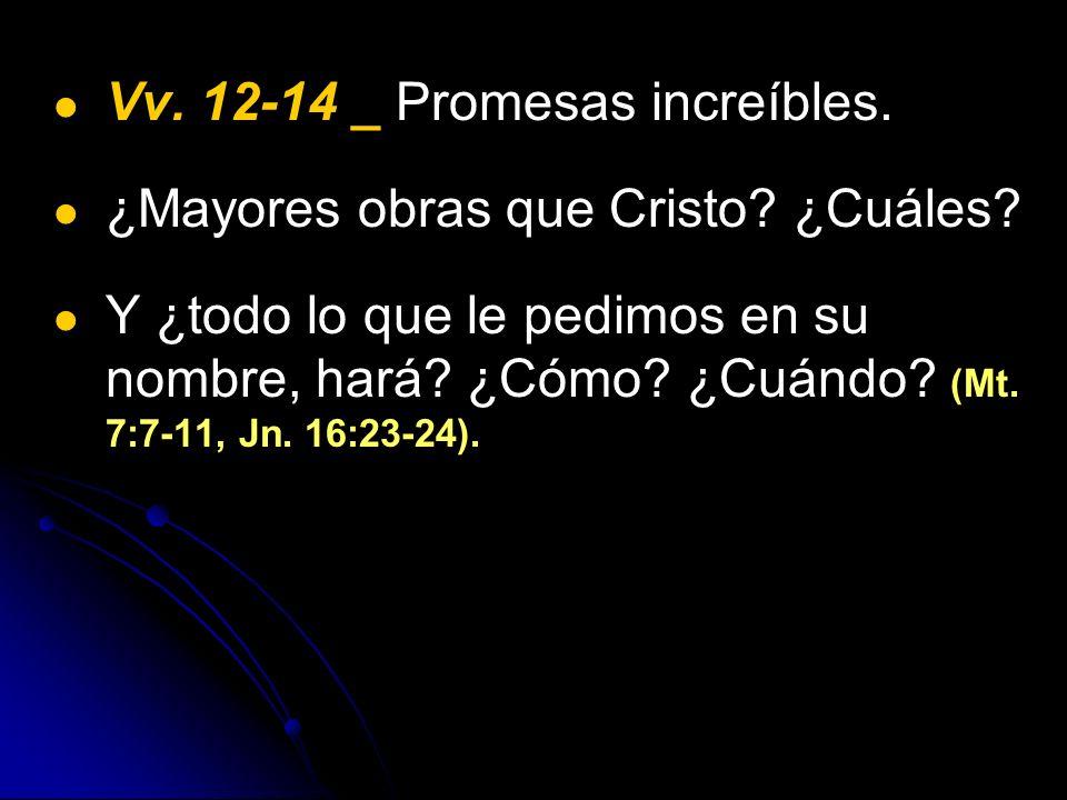 Vv. 12-14 _ Promesas increíbles. ¿Mayores obras que Cristo? ¿Cuáles? Y ¿todo lo que le pedimos en su nombre, hará? ¿Cómo? ¿Cuándo? (Mt. 7:7-11, Jn. 16
