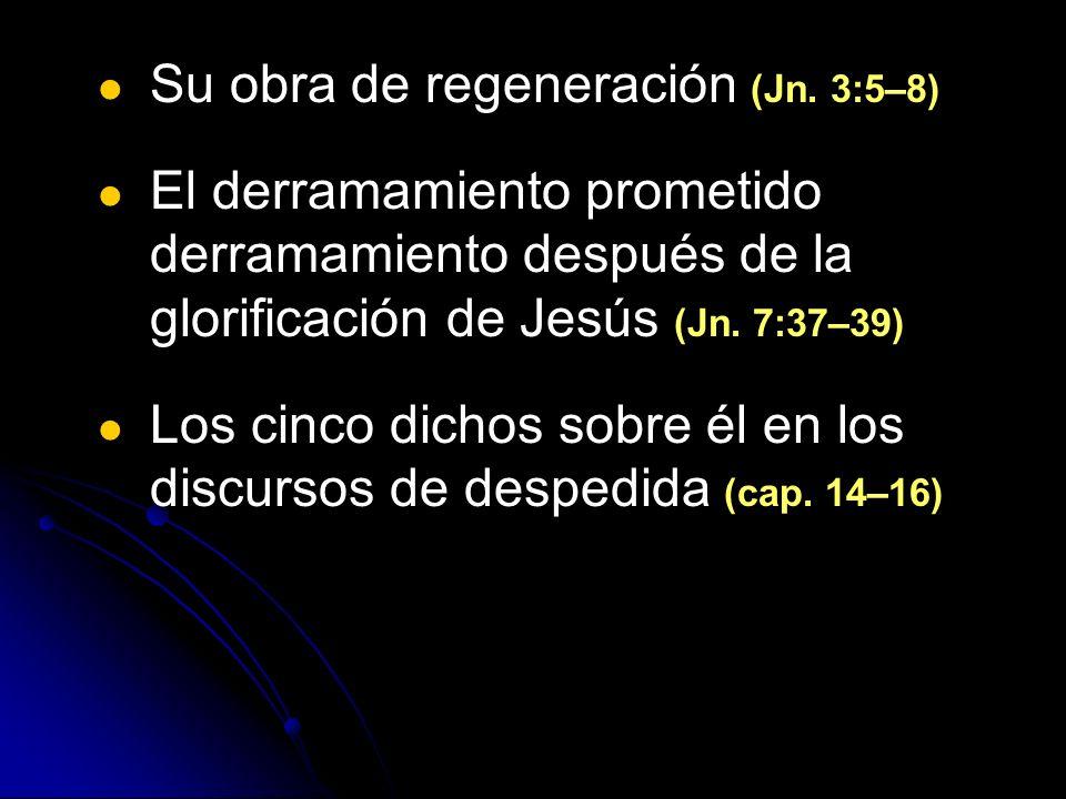 Su obra de regeneración (Jn. 3:5–8) El derramamiento prometido derramamiento después de la glorificación de Jesús (Jn. 7:37–39) Los cinco dichos sobre