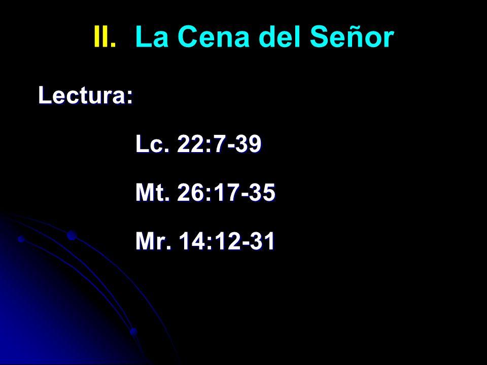 II. La Cena del Señor Lectura: Lc. 22:7-39 Mt. 26:17-35 Mr. 14:12-31