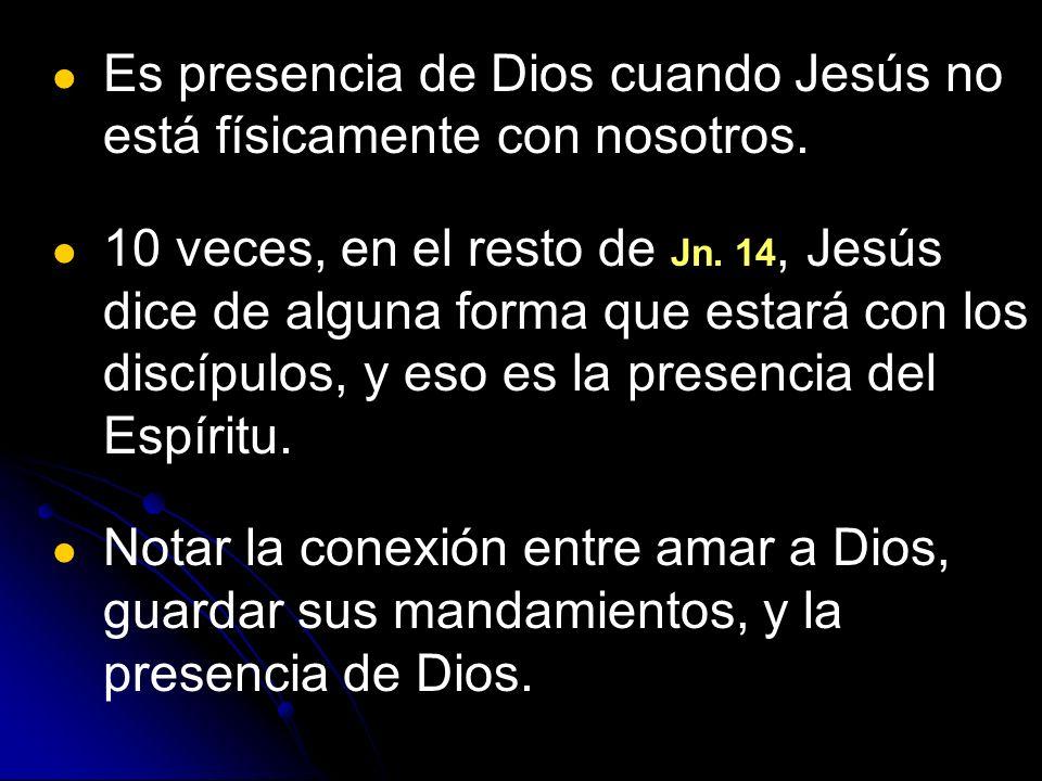 Es presencia de Dios cuando Jesús no está físicamente con nosotros. 10 veces, en el resto de Jn. 14, Jesús dice de alguna forma que estará con los dis