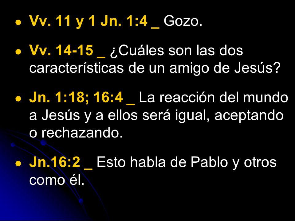 Vv. 11 y 1 Jn. 1:4 _ Gozo. Vv. 14-15 _ ¿Cuáles son las dos características de un amigo de Jesús? Jn. 1:18; 16:4 _ La reacción del mundo a Jesús y a el