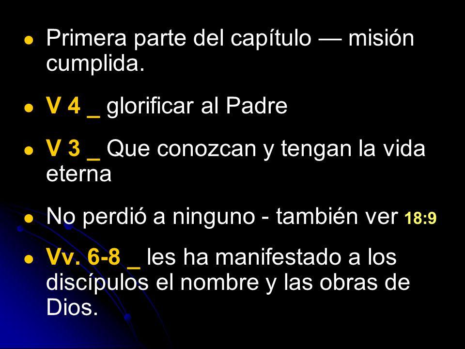 Primera parte del capítulo misión cumplida. V 4 _ glorificar al Padre V 3 _ Que conozcan y tengan la vida eterna No perdió a ninguno - también ver 18: