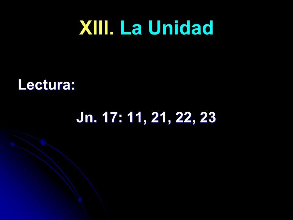 XIII. La Unidad Lectura: Jn. 17: 11, 21, 22, 23