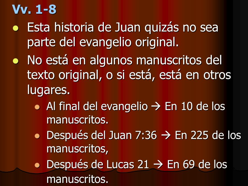 Vv. 1-8 Esta historia de Juan quizás no sea parte del evangelio original. Esta historia de Juan quizás no sea parte del evangelio original. No está en