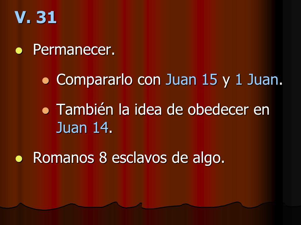 V. 31 Permanecer. Permanecer. Compararlo con Juan 15 y 1 Juan. Compararlo con Juan 15 y 1 Juan. También la idea de obedecer en Juan 14. También la ide