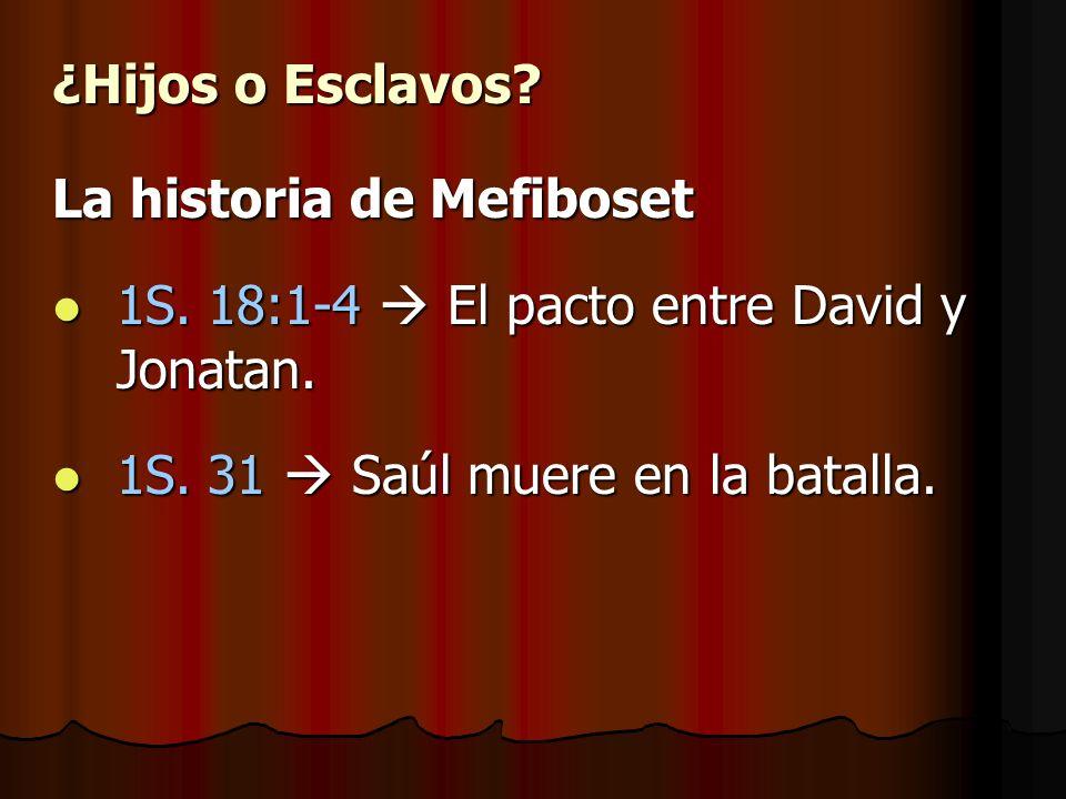 ¿Hijos o Esclavos? La historia de Mefiboset 1S. 18:1-4 El pacto entre David y Jonatan. 1S. 18:1-4 El pacto entre David y Jonatan. 1S. 31 Saúl muere en