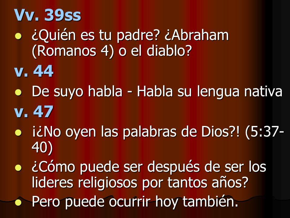 Vv. 39ss ¿Quién es tu padre? ¿Abraham (Romanos 4) o el diablo? ¿Quién es tu padre? ¿Abraham (Romanos 4) o el diablo? v. 44 De suyo habla - Habla su le