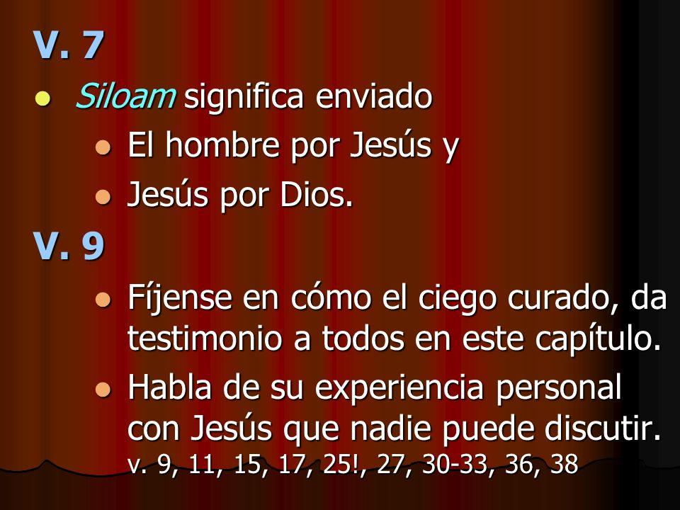 V. 7 Siloam significa enviado Siloam significa enviado El hombre por Jesús y El hombre por Jesús y Jesús por Dios. Jesús por Dios. V. 9 Fíjense en cóm