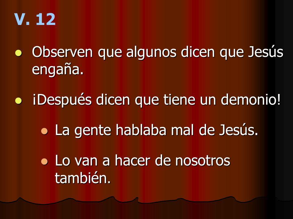 V. 12 Observen que algunos dicen que Jesús engaña. Observen que algunos dicen que Jesús engaña. ¡Después dicen que tiene un demonio! ¡Después dicen qu