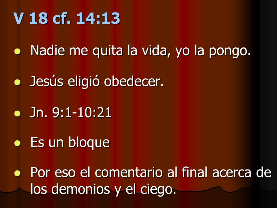 V 18 cf. 14:13 Nadie me quita la vida, yo la pongo. Nadie me quita la vida, yo la pongo. Jesús eligió obedecer. Jesús eligió obedecer. Jn. 9:1-10:21 J