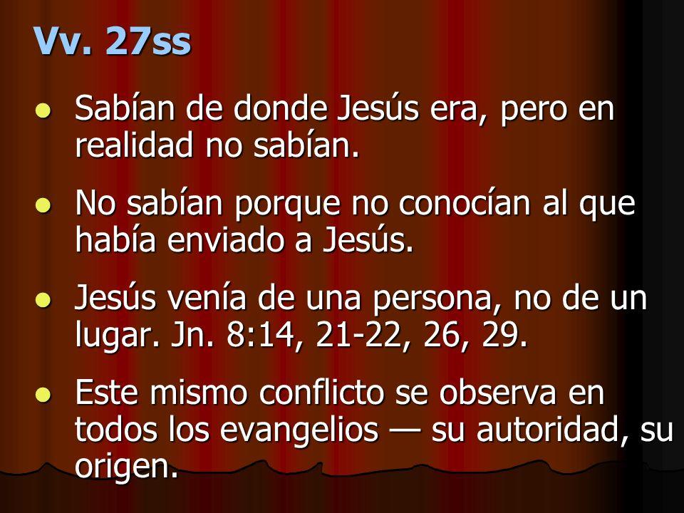 Vv. 27ss Sabían de donde Jesús era, pero en realidad no sabían. Sabían de donde Jesús era, pero en realidad no sabían. No sabían porque no conocían al