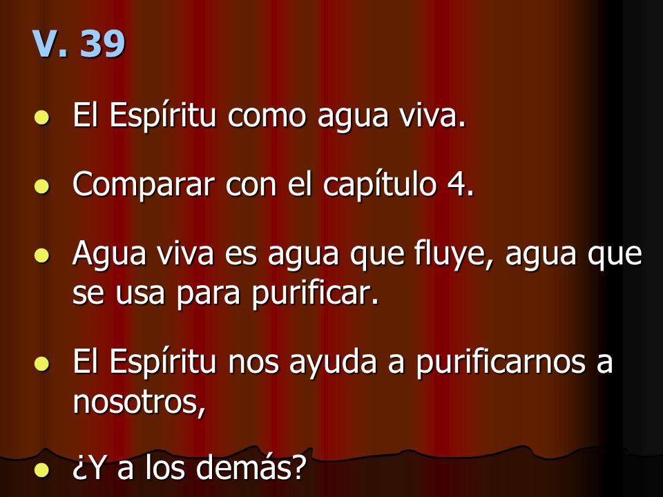 V. 39 El Espíritu como agua viva. El Espíritu como agua viva. Comparar con el capítulo 4. Comparar con el capítulo 4. Agua viva es agua que fluye, agu
