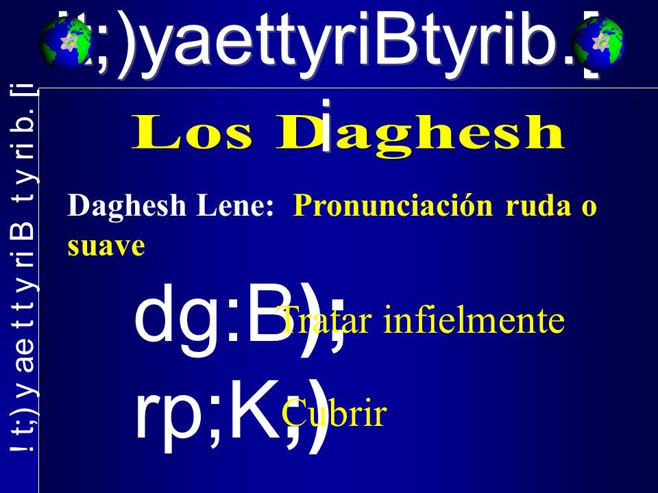 Daghesh Lene: Pronunciación ruda o suave dg:B); rp;K;) Tratar infielmente Cubrir