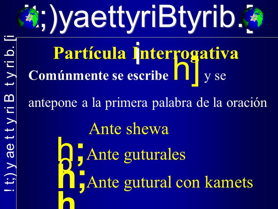 !t;)yaettyriBtyrib.[ i Comúnmente se escribe h] y se antepone a la primera palabra de la oración h; h, Ante shewa o Ante guturales Ante gutural con ka