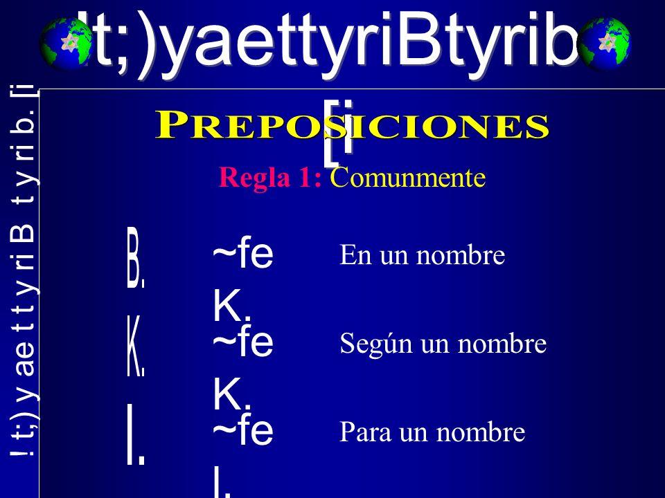 !t;)yaettyriBtyrib. [i Regla 1: Comunmente ~fe K. En un nombre ~fe K. ~fe l. Según un nombre Para un nombre