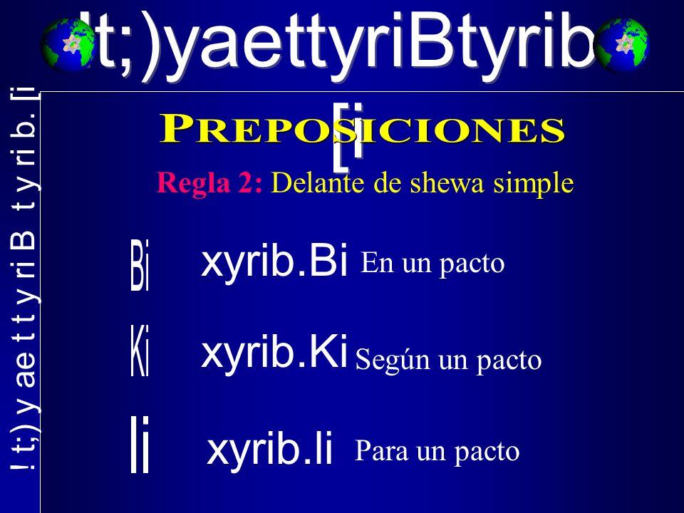 !t;)yaettyriBtyrib. [i Regla 2: Delante de shewa simple xyrib.Bi En un pacto xyrib.Ki xyrib.li Según un pacto Para un pacto