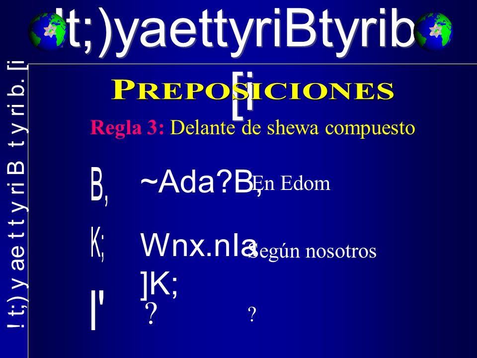 !t;)yaettyriBtyrib. [i Regla 3: Delante de shewa compuesto ~Ada?B, En Edom Wnx.nIa ]K; ? Según nosotros ?