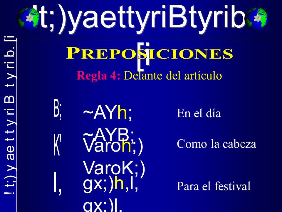 !t;)yaettyriBtyrib. [i Regla 4: Delante del artículo En el día Como la cabeza Para el festival Varoh;) VaroK;) ~AYh; ~AYB; gx;)h,l, gx;)l,