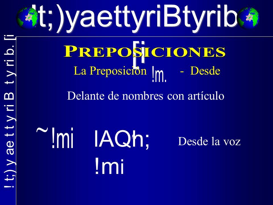 !t;)yaettyriBtyrib. [i La Preposición - Desde Delante de nombres con artículo lAQh; !m i Desde la voz