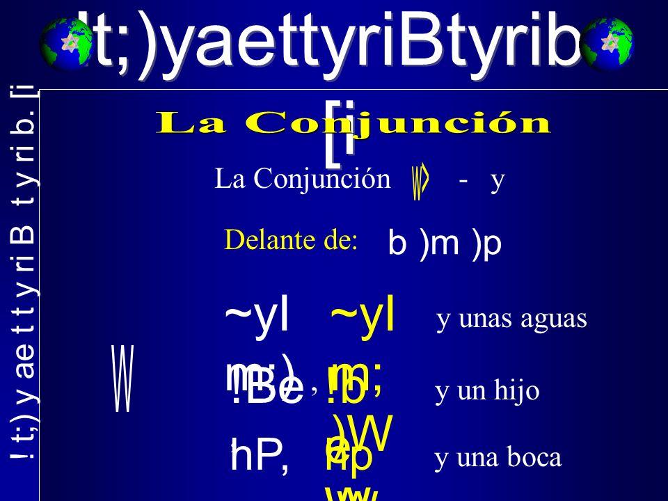 !t;)yaettyriBtyrib. [i La Conjunción - y Delante de: ~yI m;), y unas aguas !Be, y un hijo hP,, y una boca ~yI m; )W !b e W hp,W