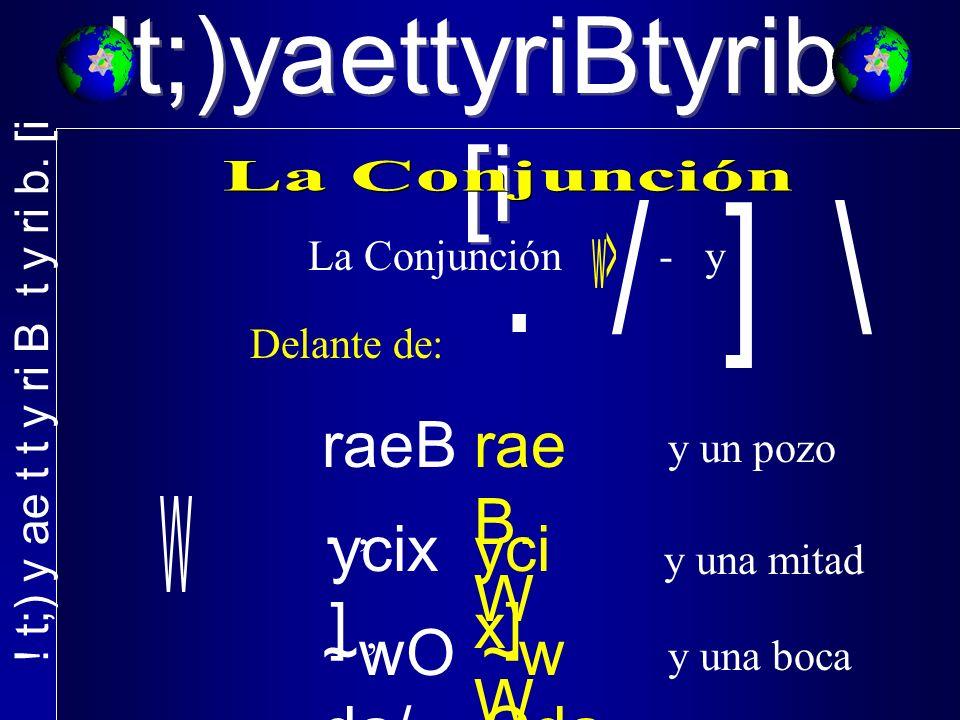 !t;)yaettyriBtyrib. [i La Conjunción - y Delante de: raeB., y un pozo ycix ], y una mitad ~wO da/, y una boca rae B. W yci x] W ~w Oda /w<