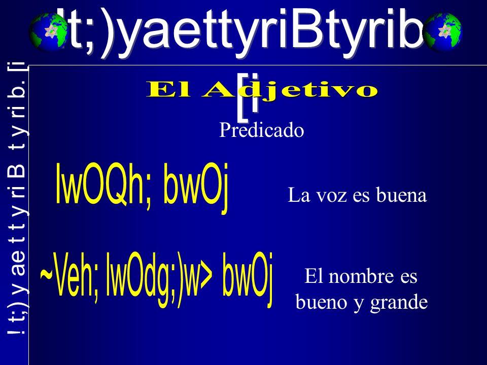 !t;)yaettyriBtyrib. [i Predicado La voz es buena El nombre es bueno y grande