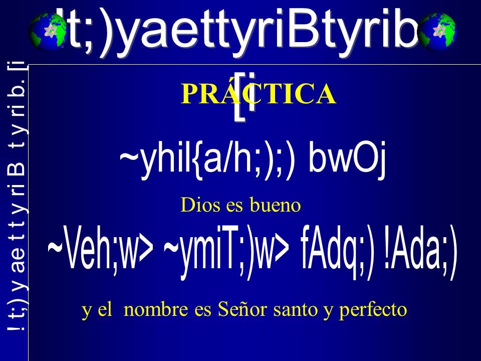 !t;)yaettyriBtyrib. [i PRÁCTICA Dios es bueno y el nombre es Señor santo y perfecto
