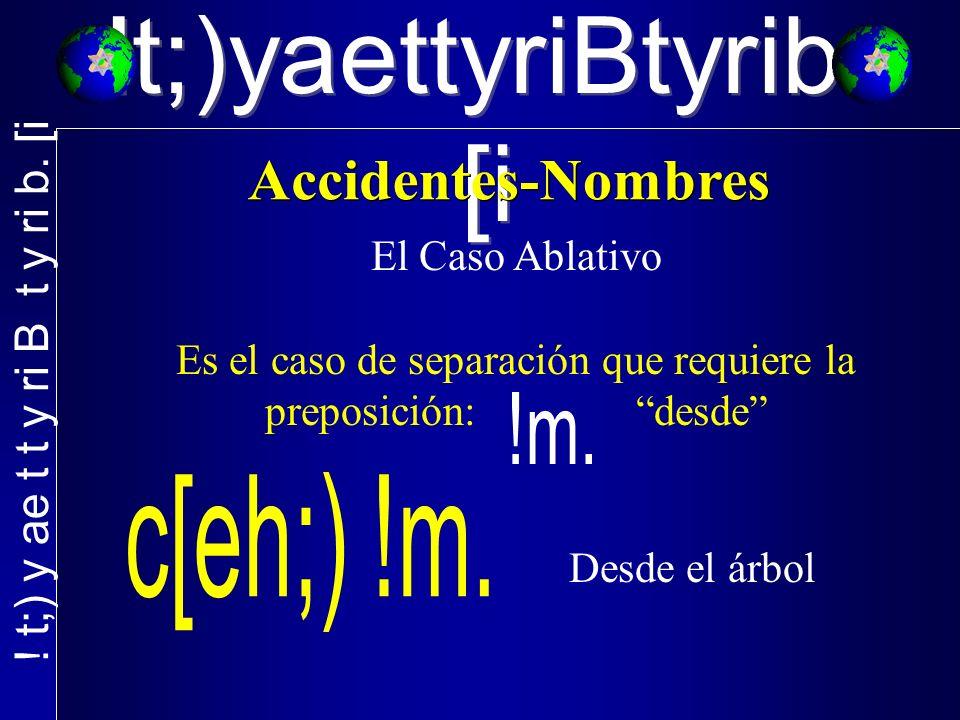 !t;)yaettyriBtyrib. [i El Caso Ablativo Es el caso de separación que requiere la preposición: desde Desde el árbol